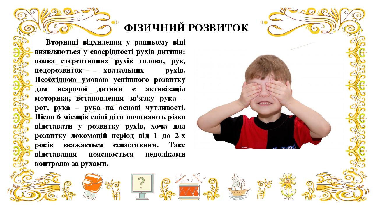 ФІЗИЧНИЙ РОЗВИТОК Вторинні відхилення у ранньому віці виявляються у своєрідності рухів дитини: поява стереотипних рухів голови, рук, недорозвиток х...