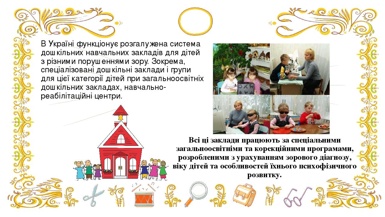 В Україні функціонує розгалужена система дошкільних навчальних закладів для дітей з різними порушеннями зору. Зокрема, спеціалізовані дошкільні зак...