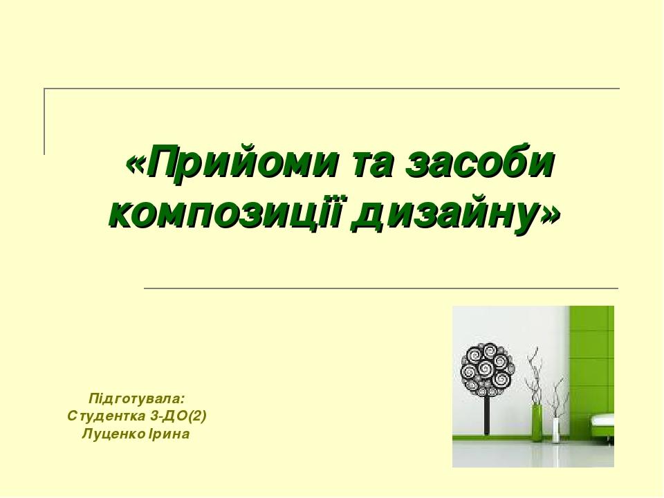 «Прийоми та засоби композиції дизайну» Підготувала: Студентка 3-ДО(2) Луценко Ірина