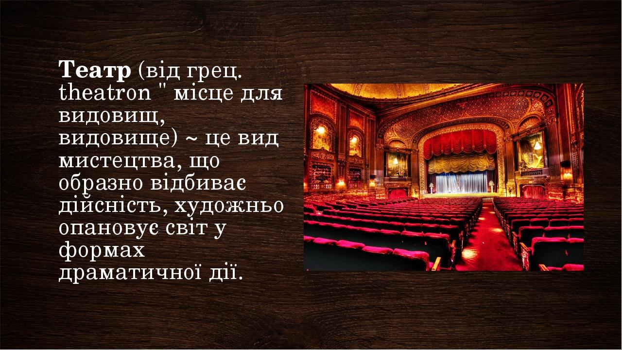 """Театр (від грец. theatron """" місце для видовищ, видовище) ~ це вид мистецтва, що образно відбиває дійсність, художньо опановує світ у формах драмати..."""