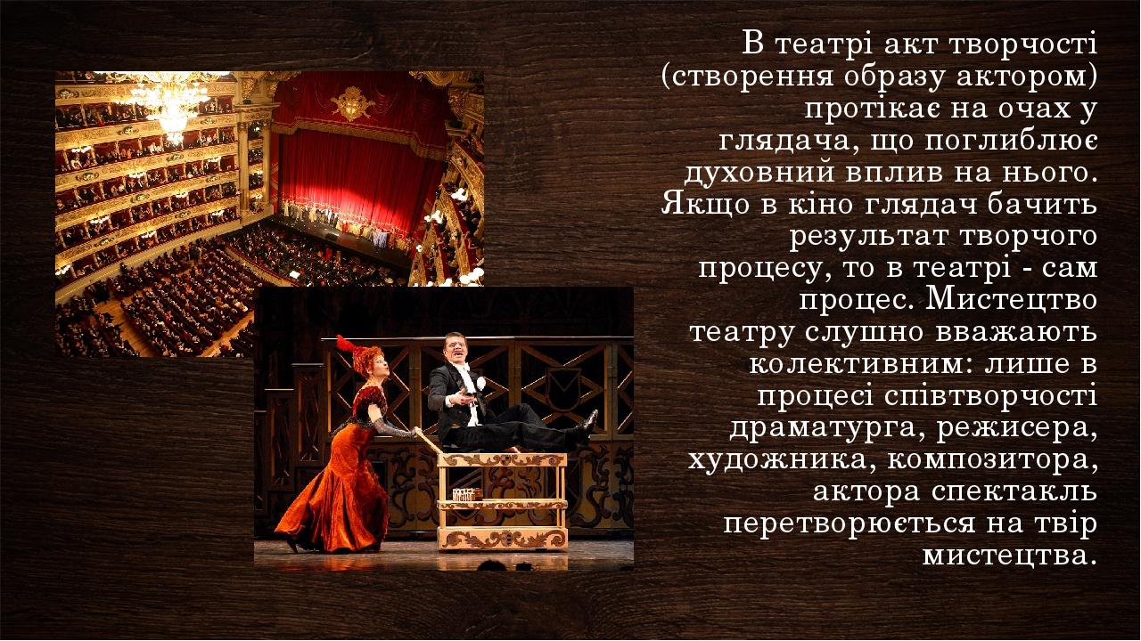 В театрі акт творчості (створення образу актором) протікає на очах у глядача, що поглиблює духовний вплив на нього. Якщо в кіно глядач бачить резул...