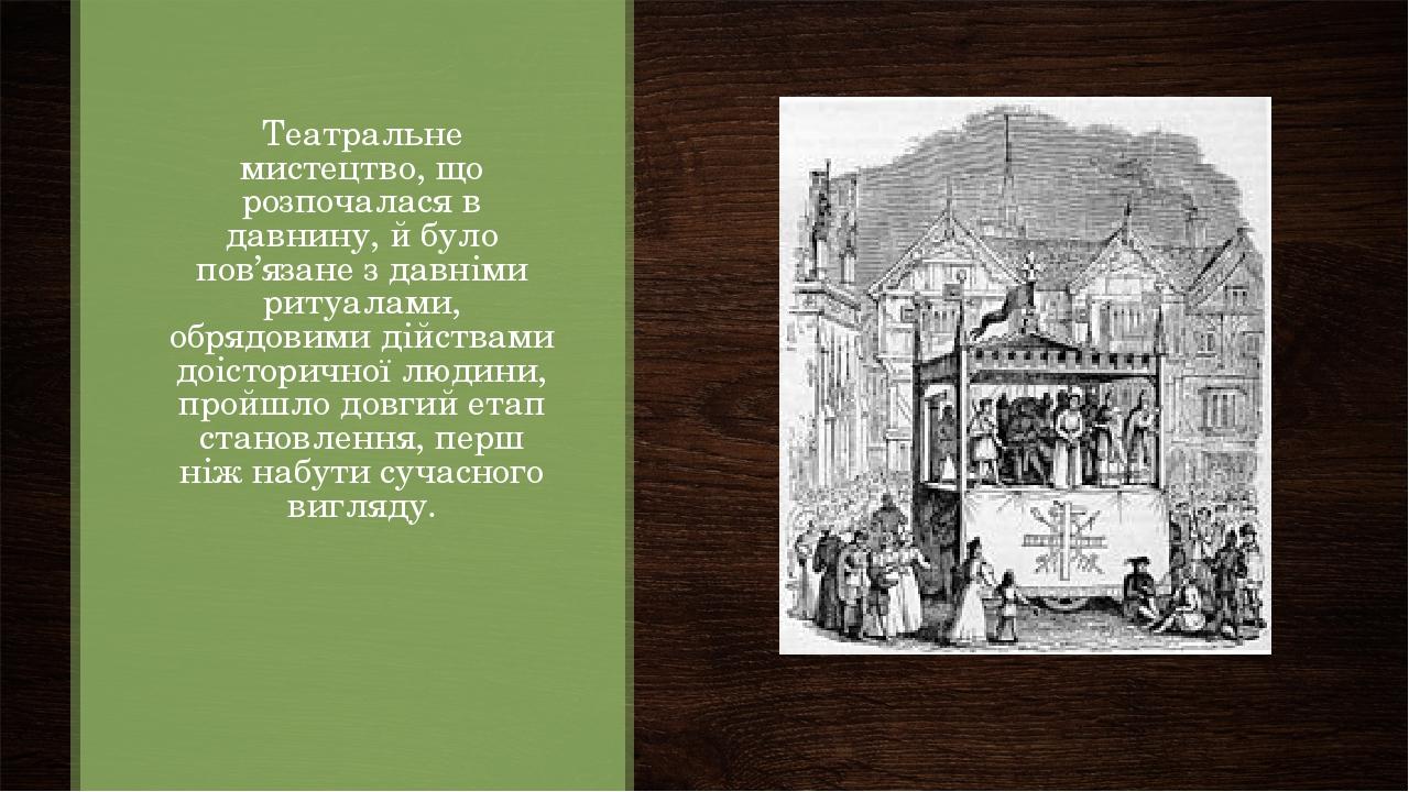 Театральне мистецтво, що розпочалася в давнину, й було пов'язане з давніми ритуалами, обрядовими дійствами доісторичної людини, пройшло довгий етап...