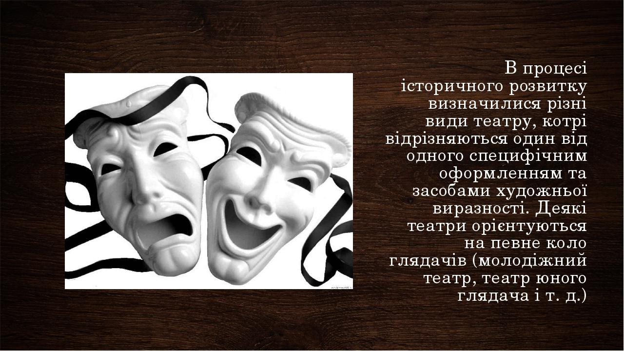 В процесі історичного розвитку визначилися різні види театру, котрі відрізняються один від одного специфічним оформленням та засобами художньої вир...