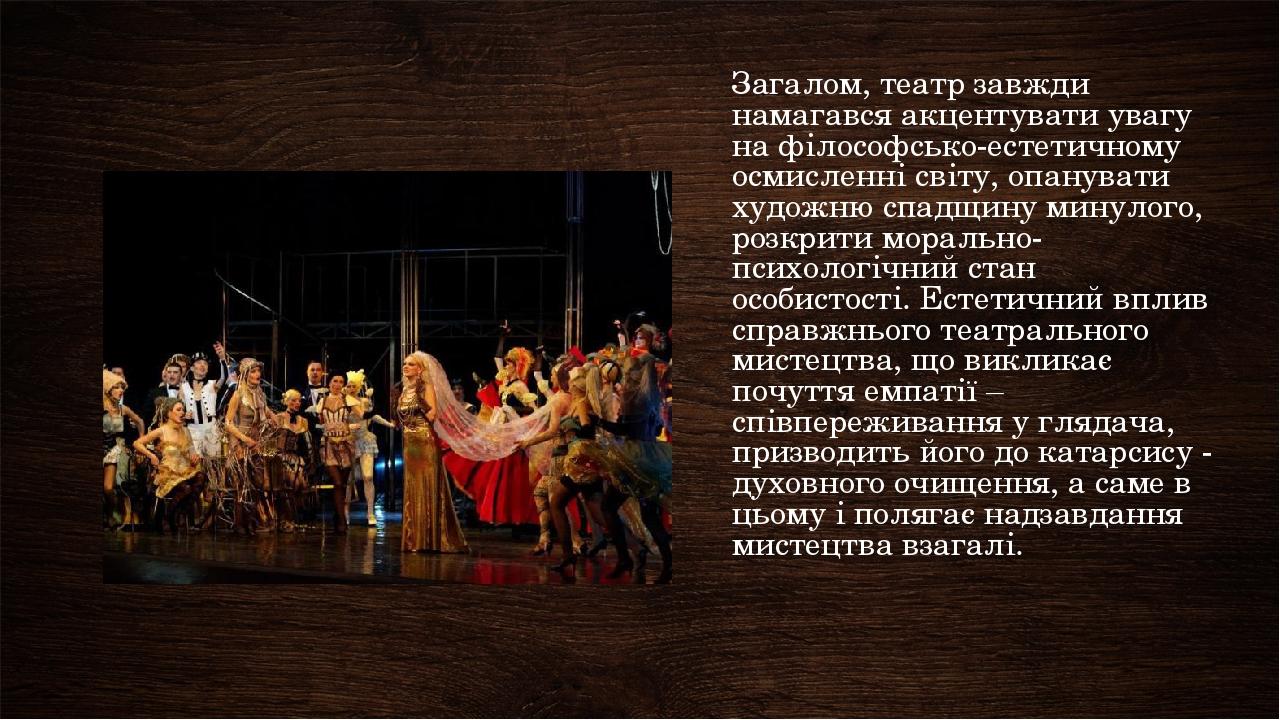Загалом, театр завжди намагався акцентувати увагу на філософсько-естетичному осмисленні світу, опанувати художню спадщину минулого, розкрити мораль...