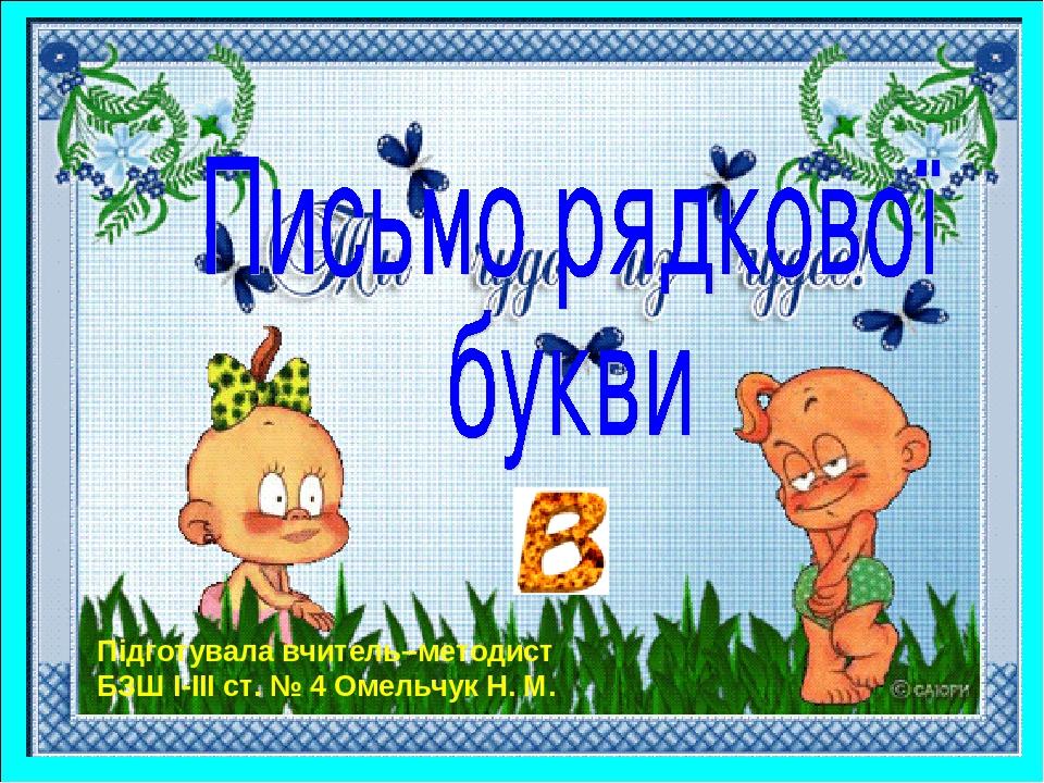 Підготувала вчитель–методист БЗШ І-ІІІ ст. № 4 Омельчук Н. М.