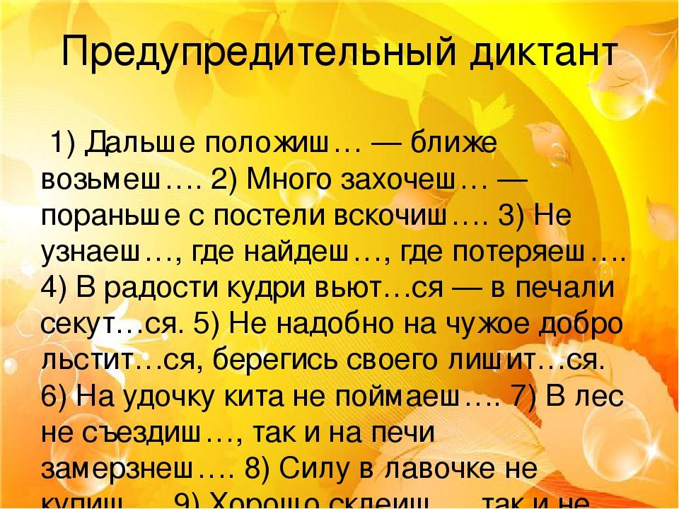 Предупредительный диктант 1) Дальше положиш… — ближе возьмеш…. 2) Много захочеш… — пораньше с постели вскочиш…. 3) Не узнаеш…, где найдеш…, где пот...