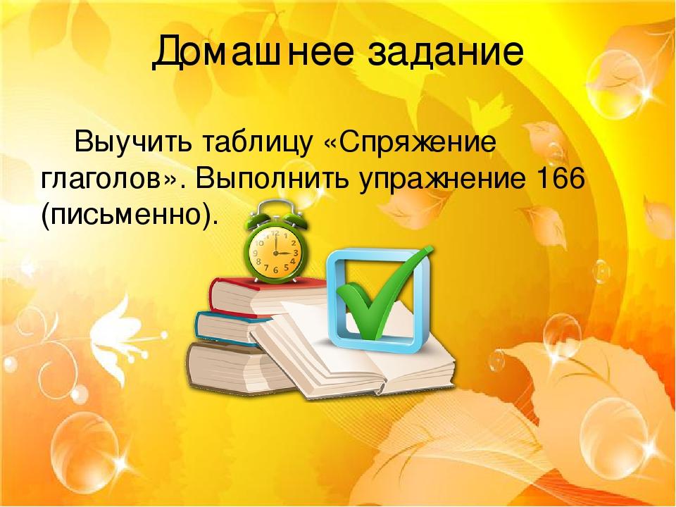 Домашнее задание Выучить таблицу «Спряжение глаголов». Выполнить упражнение 166 (письменно).