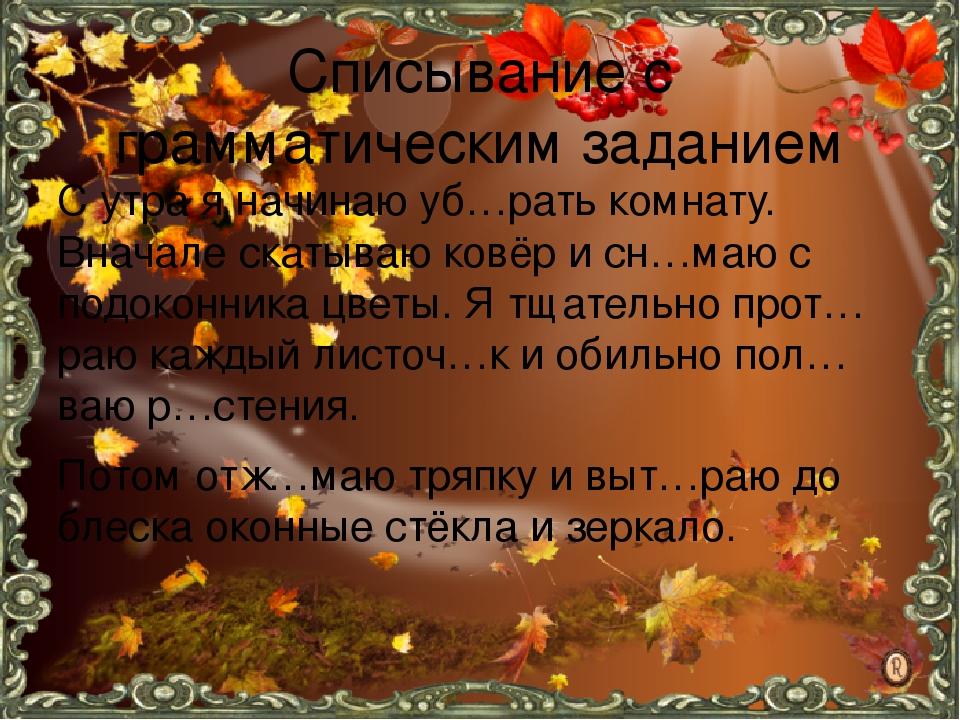 Списывание с грамматическим заданием С утра я начинаю уб…рать комнату. Вначале скатываю ковёр и сн…маю с подоконника цветы. Я тщательно прот…раю ка...