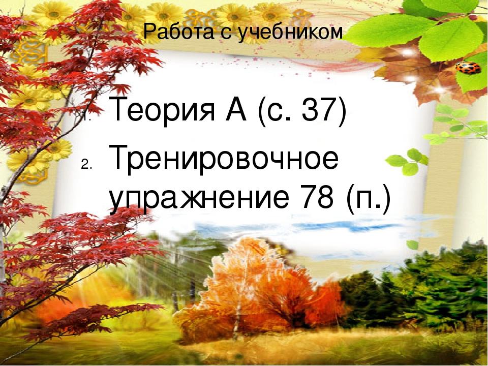Работа с учебником Теория А (с. 37) Тренировочное упражнение 78 (п.)