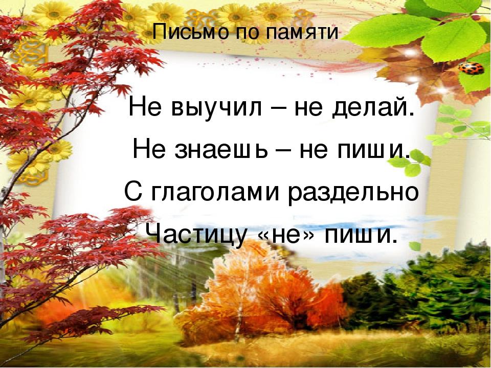 Письмо по памяти Не выучил – не делай. Не знаешь – не пиши. С глаголами раздельно Частицу «не» пиши.