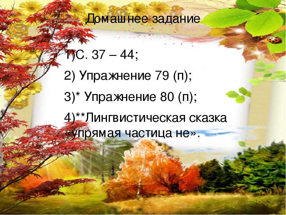 Домашнее задание 1)С. 37 – 44; 2) Упражнение 79 (п); 3)* Упражнение 80 (п); 4)**Лингвистическая сказка «упрямая частица не».