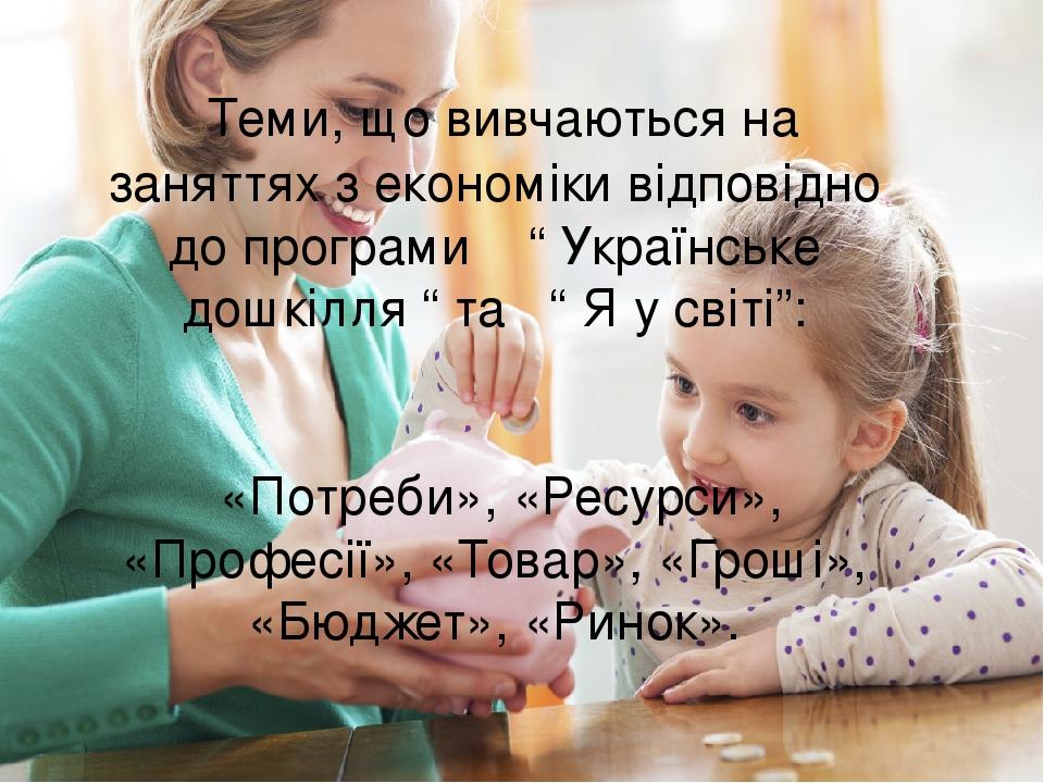 """Теми, що вивчаються на заняттях з економіки відповідно до програми """" Українське дошкілля """" та """" Я у світі"""": «Потреби», «Ресурси», «Професії», «Това..."""