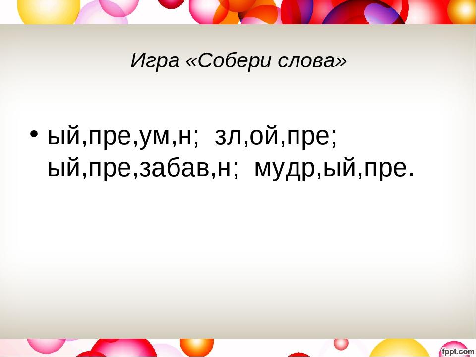 Игра «Собери слова» ый,пре,ум,н; зл,ой,пре; ый,пре,забав,н; мудр,ый,пре.