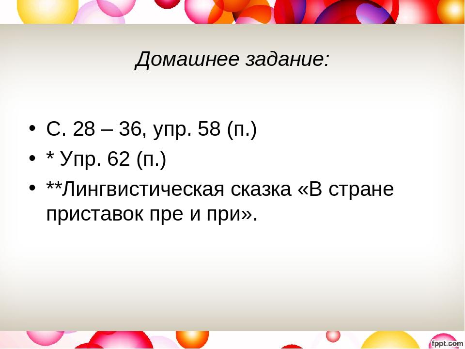 Домашнее задание: С. 28 – 36, упр. 58 (п.) * Упр. 62 (п.) **Лингвистическая сказка «В стране приставок пре и при».