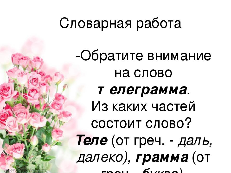Словарная работа -Обратите внимание на слово телеграмма. Из каких частей состоит слово? Теле (от греч. - даль, далеко), грамма (от греч. -буква). Т...