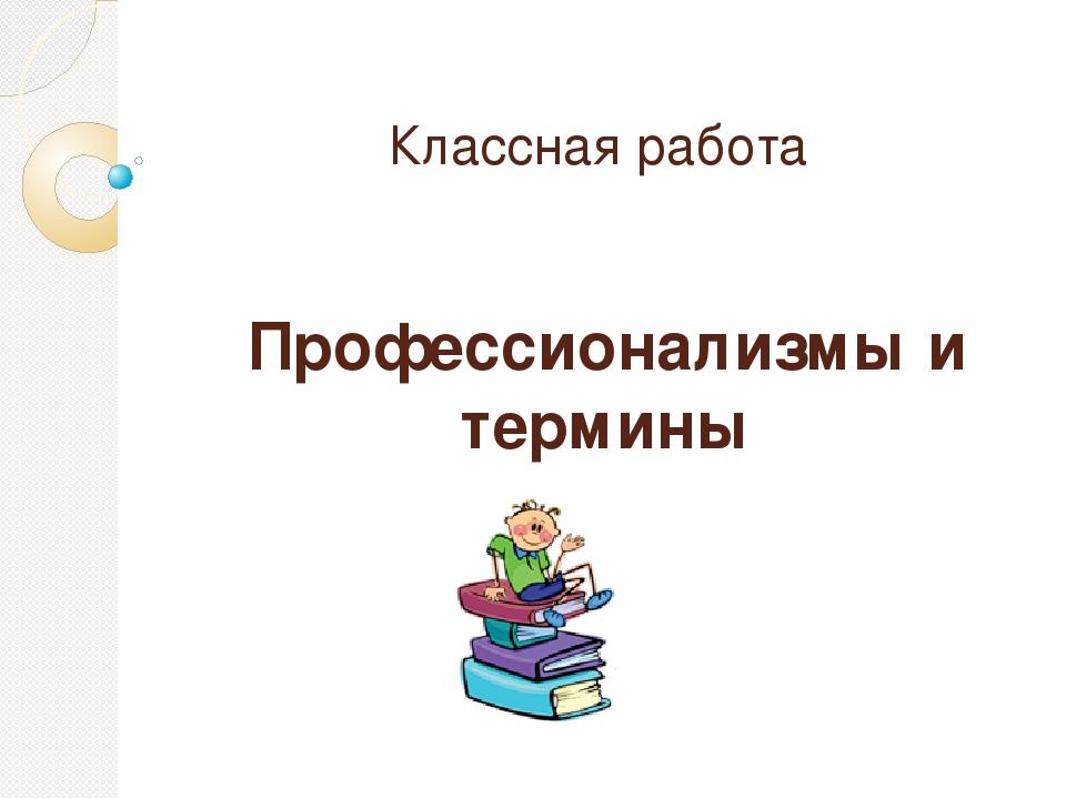 Классная работа Профессионализмы и термины