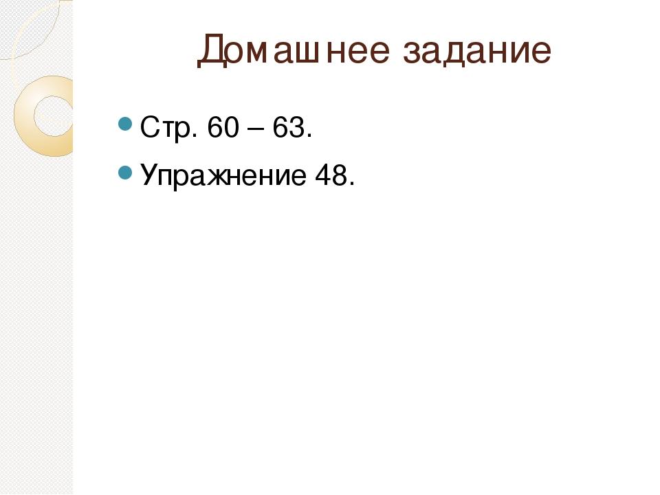 Домашнее задание Стр. 60 – 63. Упражнение 48.