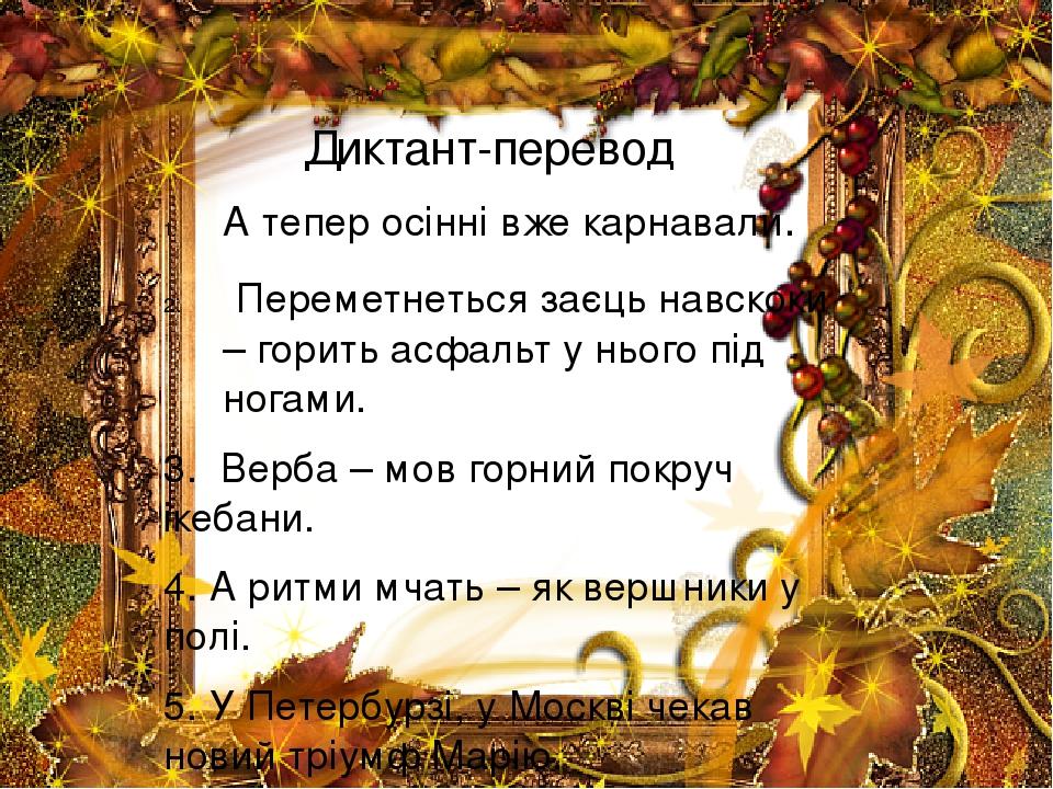 Диктант-перевод А тепер осінні вже карнавали. Переметнеться заєць навскоки – горить асфальт у нього під ногами. 3. Верба – мов горний покруч ікебан...