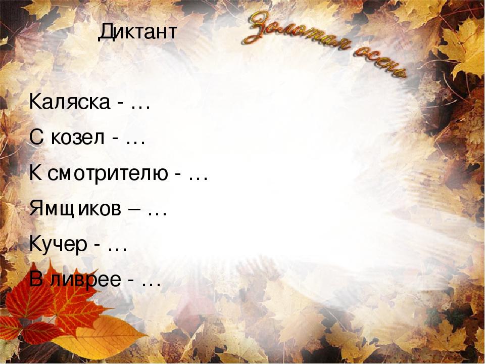 Диктант Каляска - … С козел - … К смотрителю - … Ямщиков – … Кучер - … В ливрее - …
