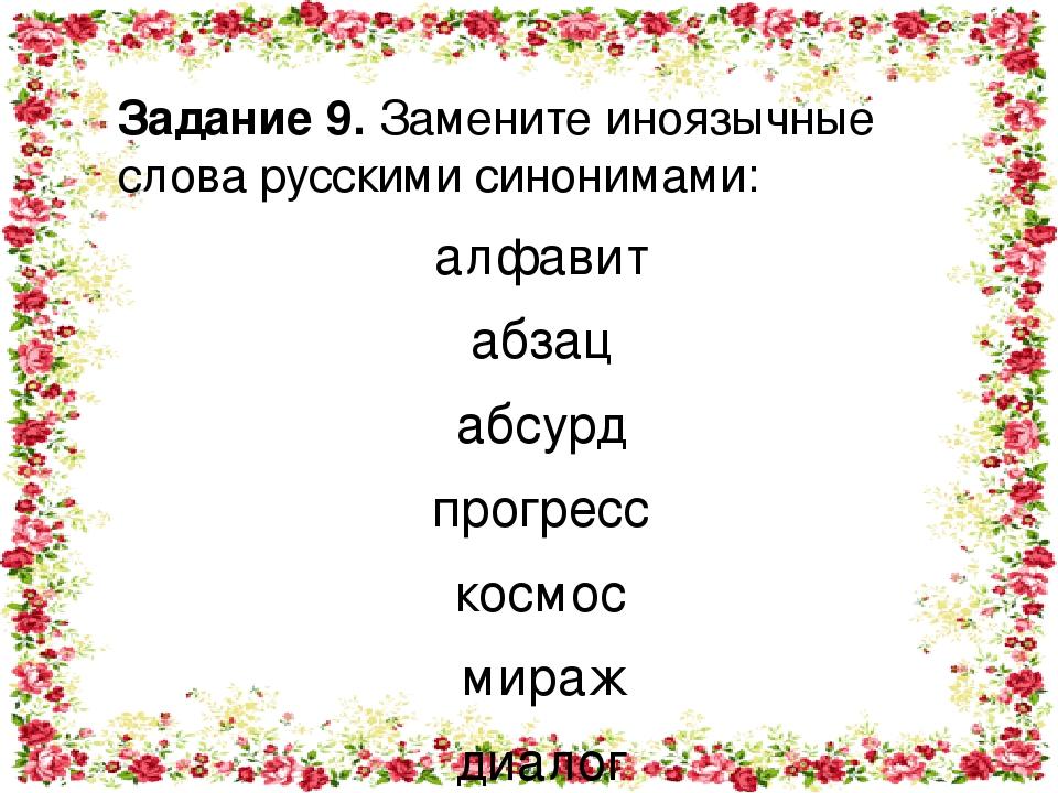Задание 9. Замените иноязычные слова русскими синонимами: алфавит абзац абсурд прогресс космос мираж диалог