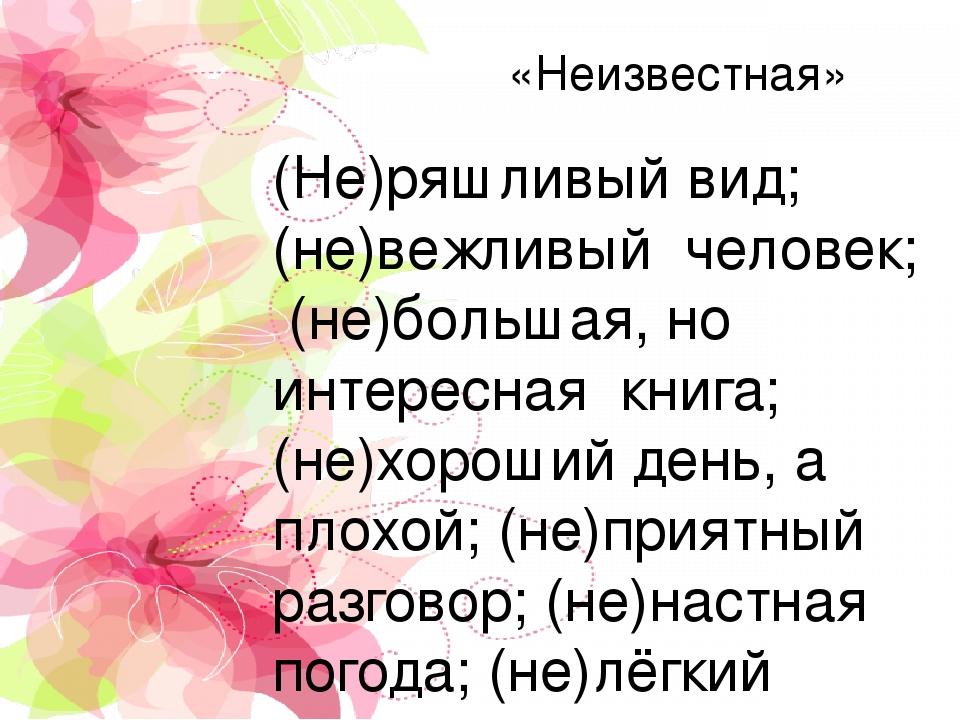 «Неизвестная» (Не)ряшливый вид; (не)вежливый человек; (не)большая, но интересная книга; (не)хороший день, а плохой; (не)приятный разговор; (не)наст...