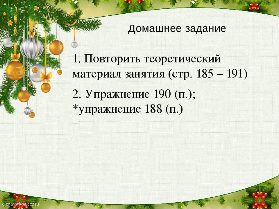 Домашнее задание 1. Повторить теоретический материал занятия (стр. 185 – 191) 2. Упражнение 190 (п.); *упражнение 188 (п.)