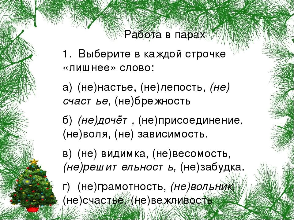 Работа в парах 1. Выберите в каждой строчке «лишнее» слово: а) (не)настье, (не)лепость, (не) счастье, (не)брежность б) (не)дочёт, (не)присоединение...