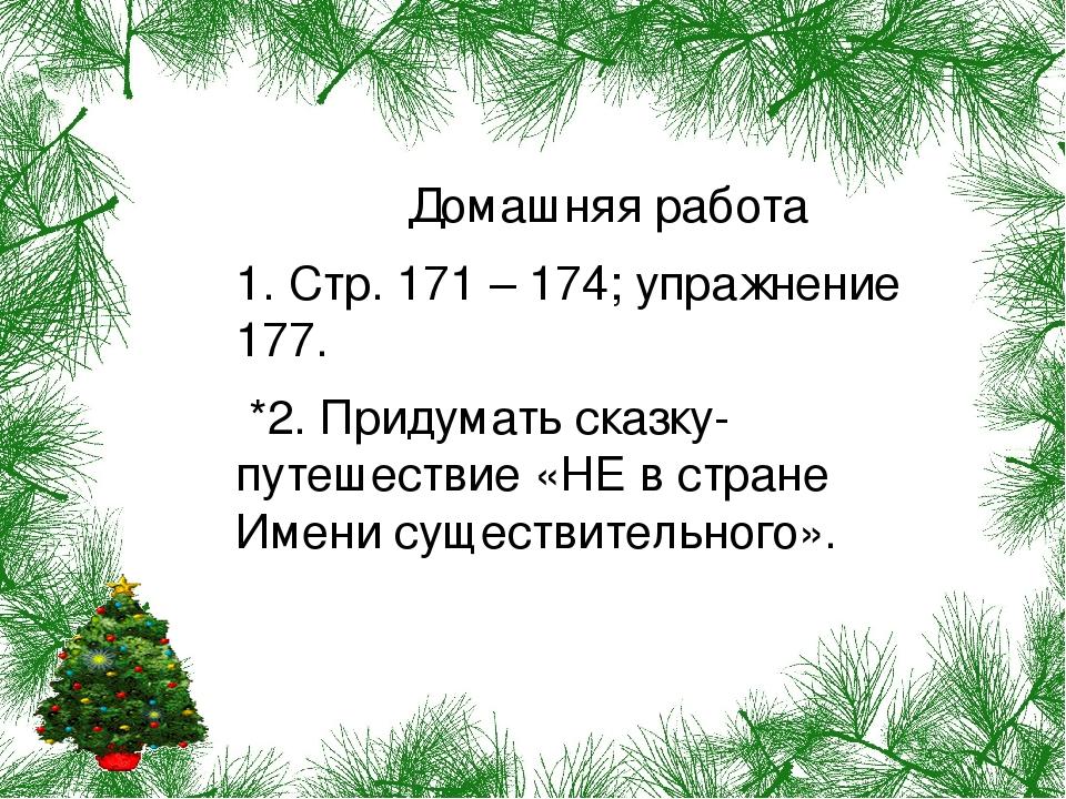 Домашняя работа 1. Стр. 171 – 174; упражнение 177. *2. Придумать сказку-путешествие «НЕ в стране Имени существительного».
