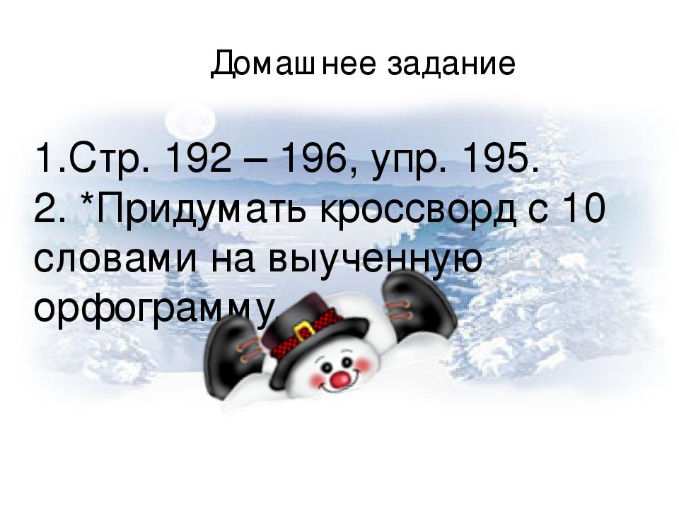 Домашнее задание 1.Стр. 192 – 196, упр. 195. 2. *Придумать кроссворд с 10 словами на выученную орфограмму.