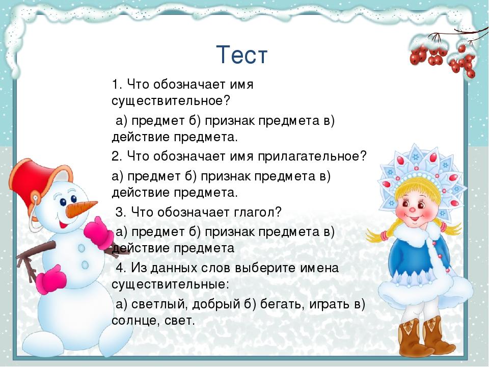 Тест 1. Что обозначает имя существительное? а) предмет б) признак предмета в) действие предмета. 2. Что обозначает имя прилагательное? а) предмет б...