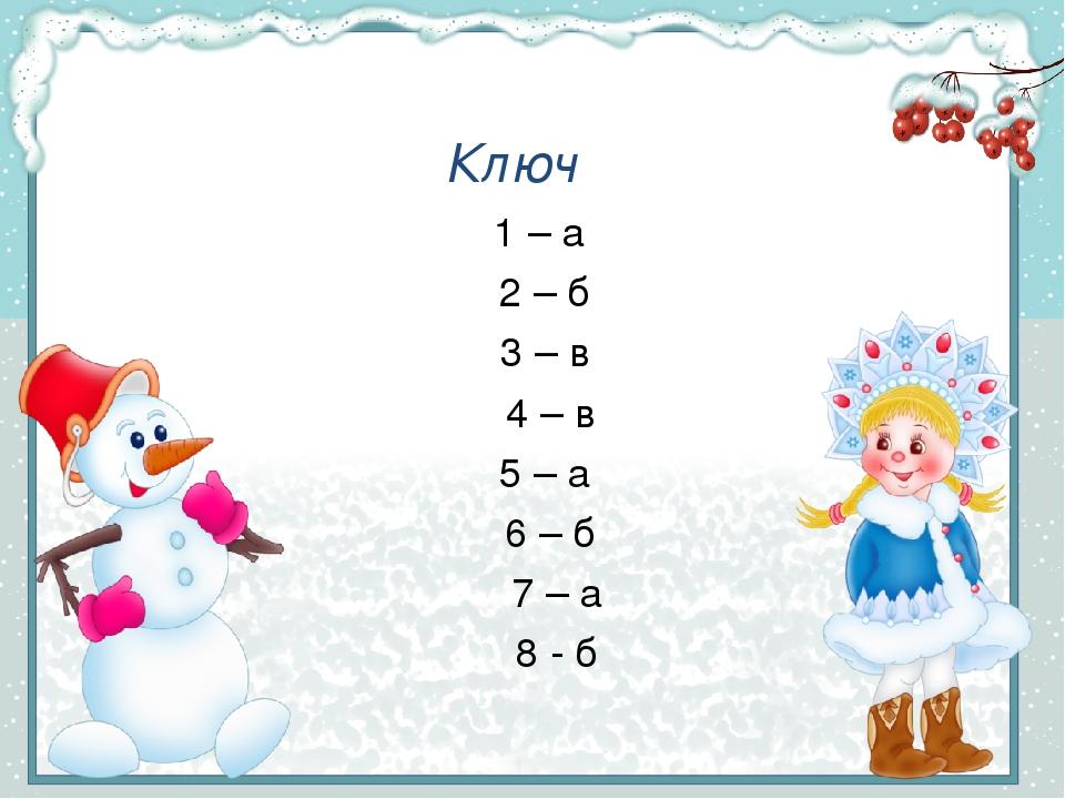 Ключ 1 – а 2 – б 3 – в 4 – в 5 – а 6 – б 7 – а 8 - б