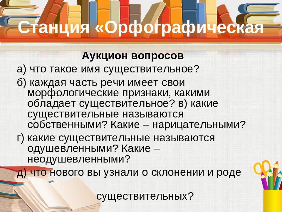 Станция «Орфографическая Аукцион вопросов а) что такое имя существительное? б) каждая часть речи имеет свои морфологические признаки, какими облада...