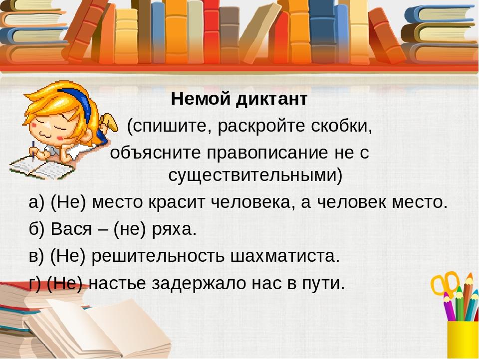 Немой диктант (спишите, раскройте скобки, объясните правописание не с существительными) а) (Не) место красит человека, а человек место. б) Вася – (...