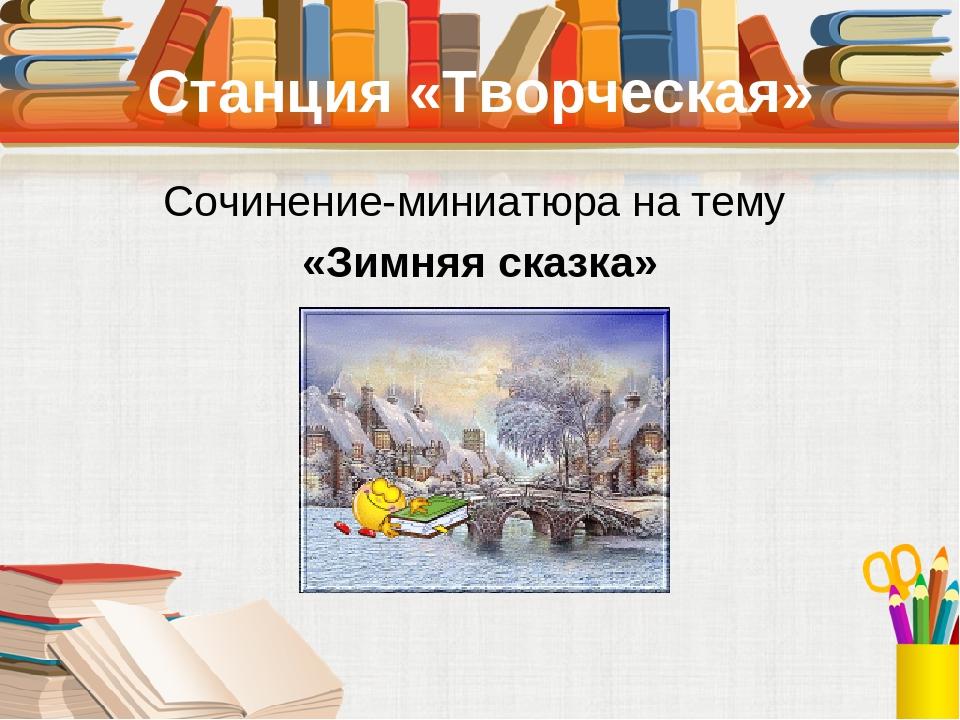 Станция «Творческая» Сочинение-миниатюра на тему «Зимняя сказка»