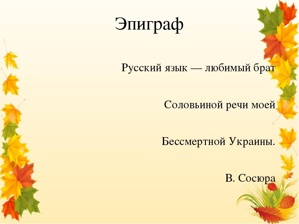 Эпиграф Русский язык — любимый брат Соловьиной речи моей Бессмертной Украины. В. Сосюра