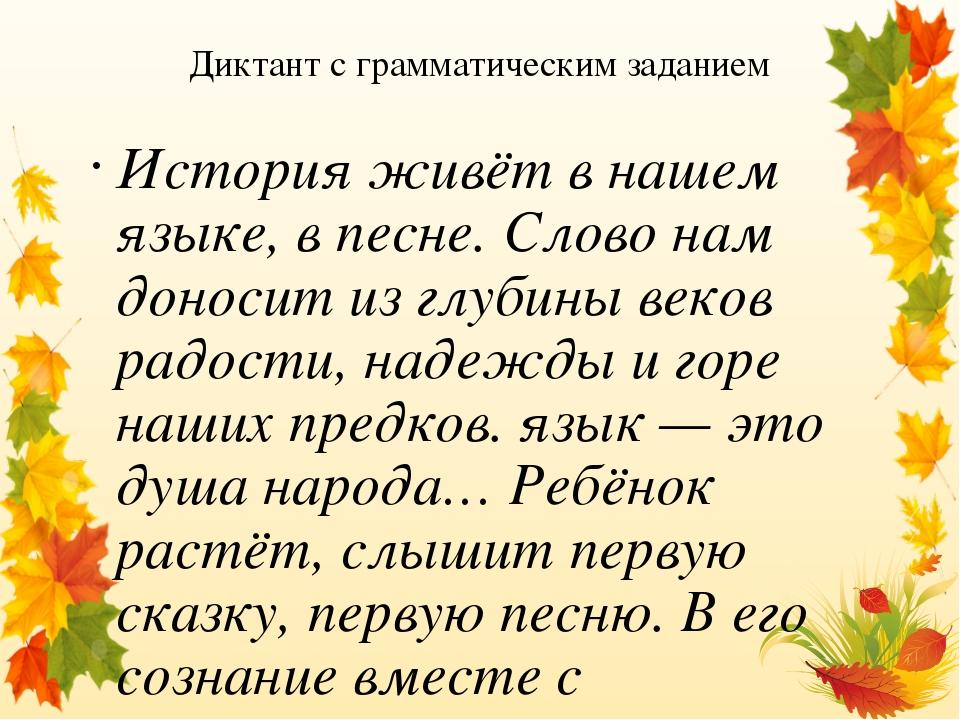 Диктант с грамматическим заданием История живёт в нашем языке, в песне. Слово нам доносит из глубины веков радости, надежды и горе наших предков. я...