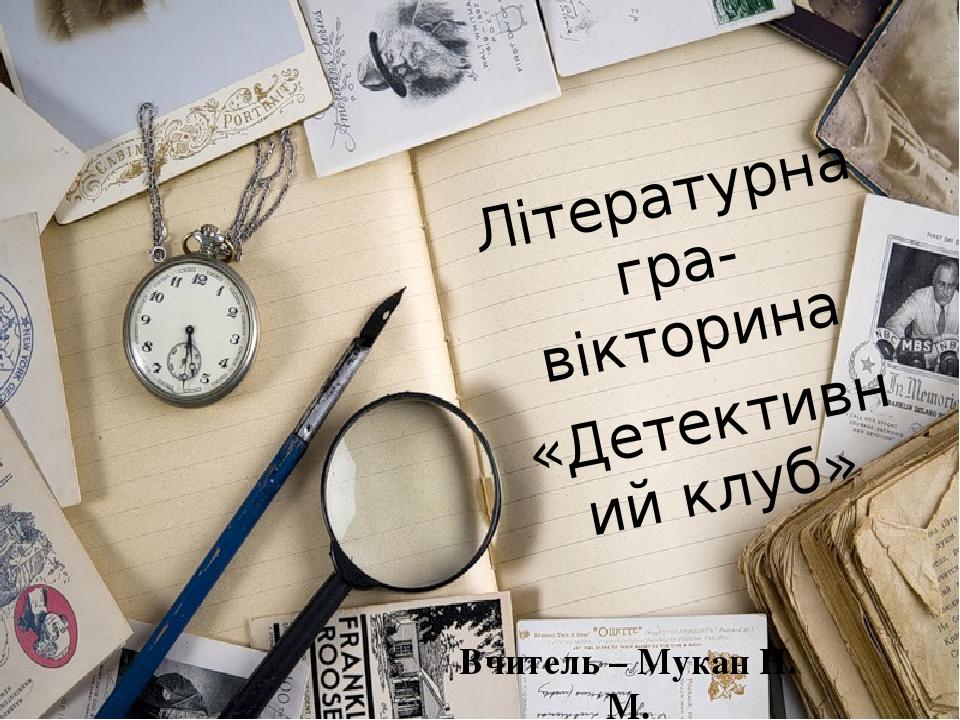 Вчитель – Мукан Н. М. Літературна гра-вікторина «Детективний клуб»