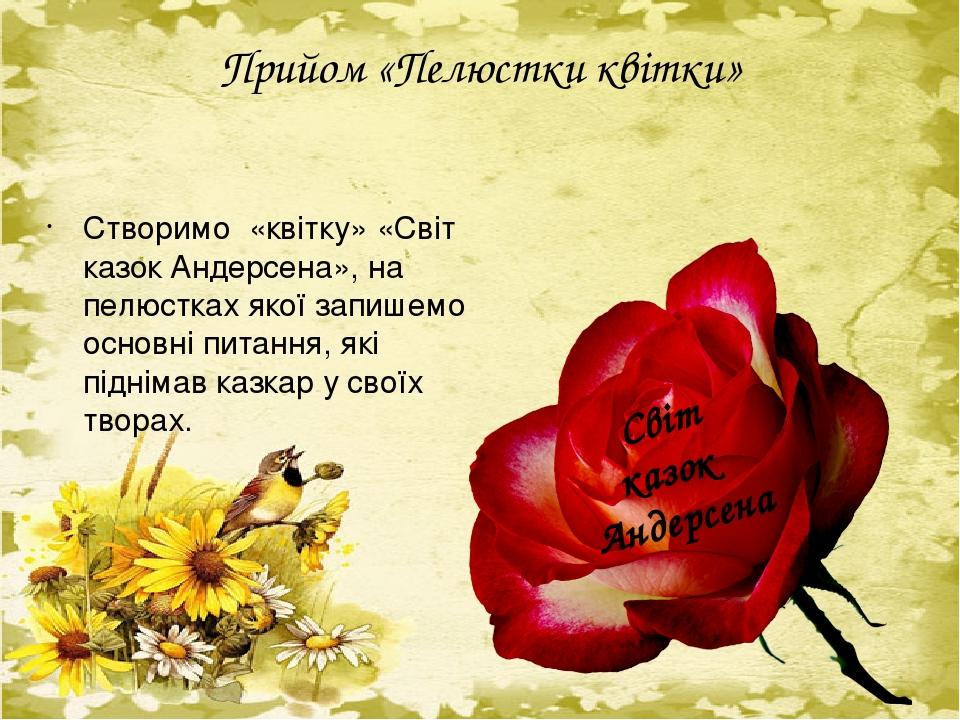 Прийом «Пелюстки квітки» Створимо «квітку» «Світ казок Андерсена», на пелюстках якої запишемо основні питання, які піднімав казкар у своїх творах. ...