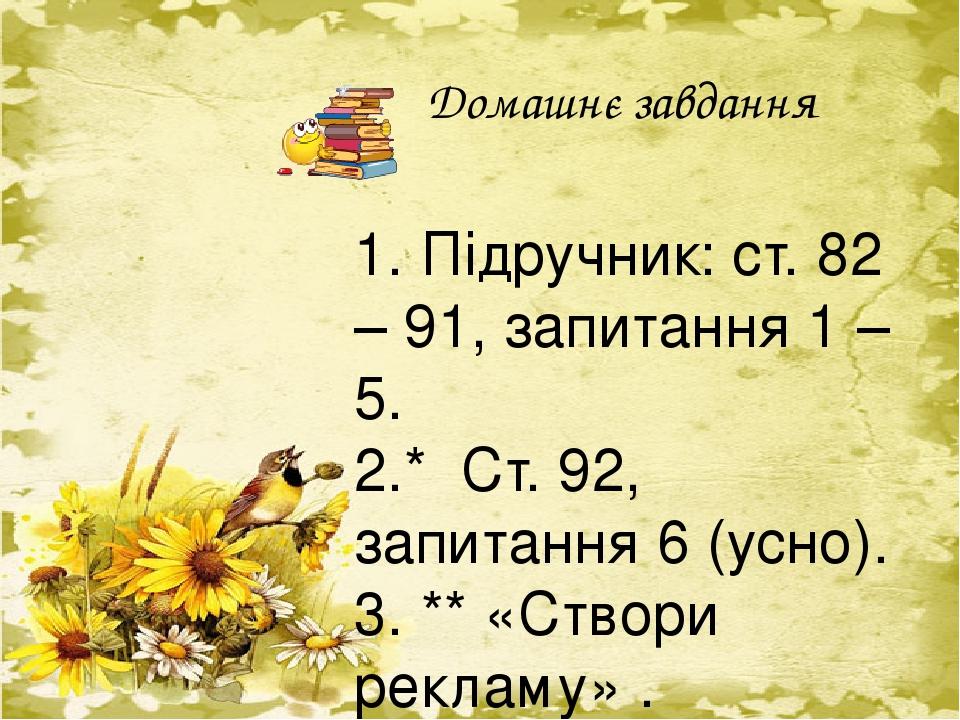 Домашнє завдання 1. Підручник: ст. 82 – 91, запитання 1 – 5. 2.* Ст. 92, запитання 6 (усно). 3. ** «Створи рекламу» . Створити рекламу за казкою Ан...