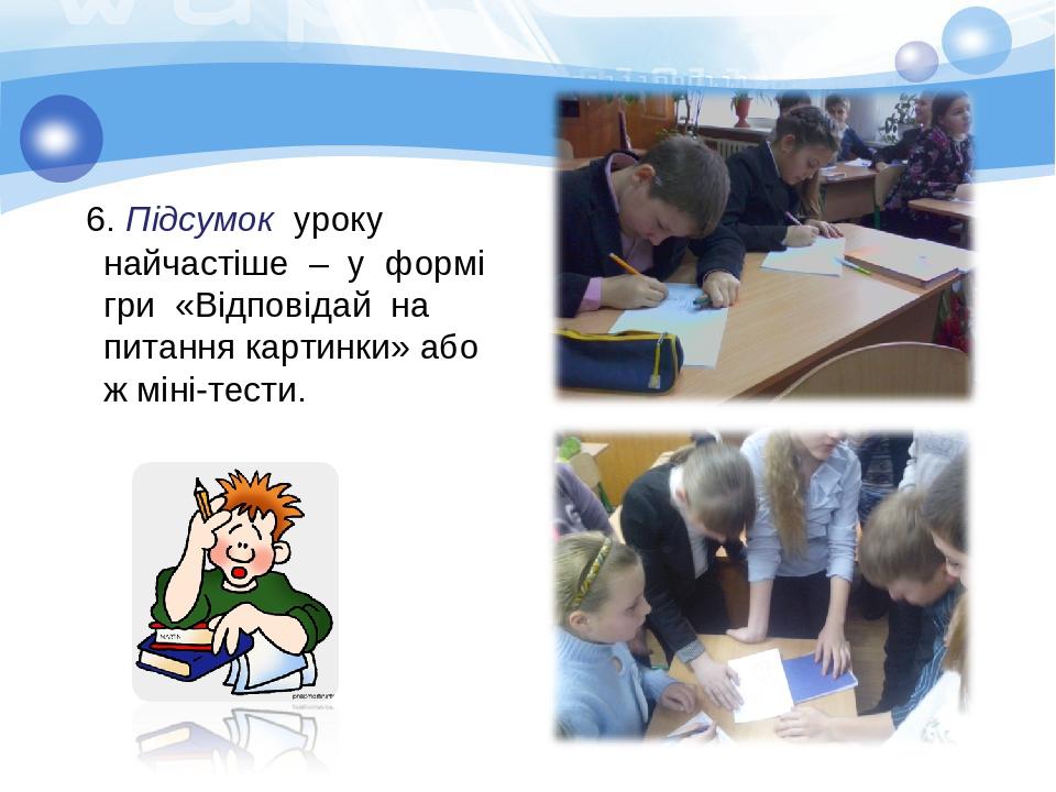 6. Підсумок уроку найчастіше – у формі гри «Відповідай на питання картинки» або ж міні-тести.