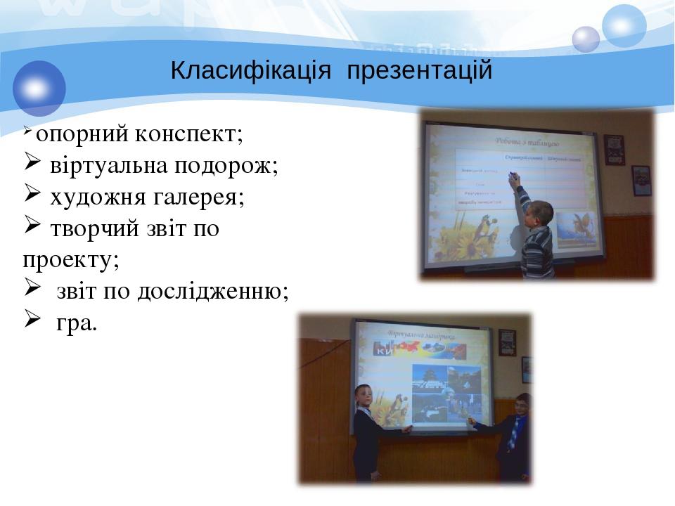 Класифікація презентацій опорний конспект; віртуальна подорож; художня галерея; творчий звіт по проекту; звіт по дослідженню; гра.