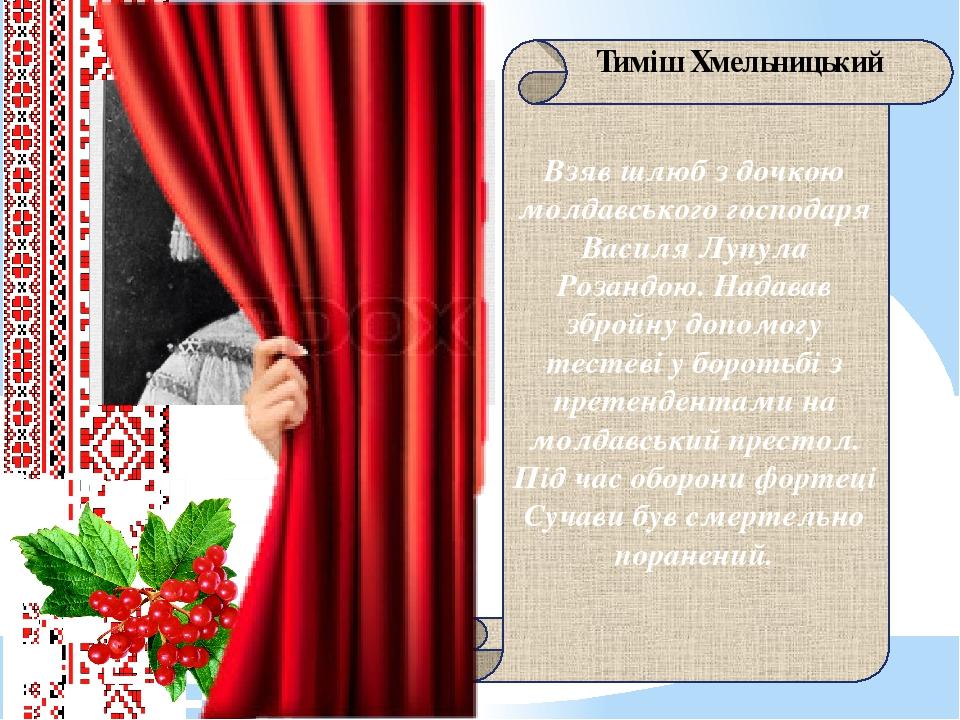 Взяв шлюб з дочкою молдавського господаря Василя Лупула Розандою. Надавав збройну допомогу тестеві у боротьбі з претендентами на молдавський престо...