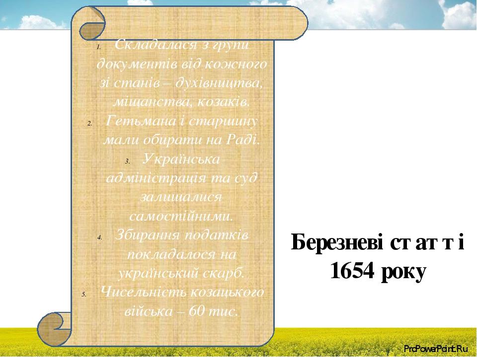 Березневі статті 1654 року Складалася з групи документів від кожного зі станів – духівництва, міщанства, козаків. Гетьмана і старшину мали обирати ...