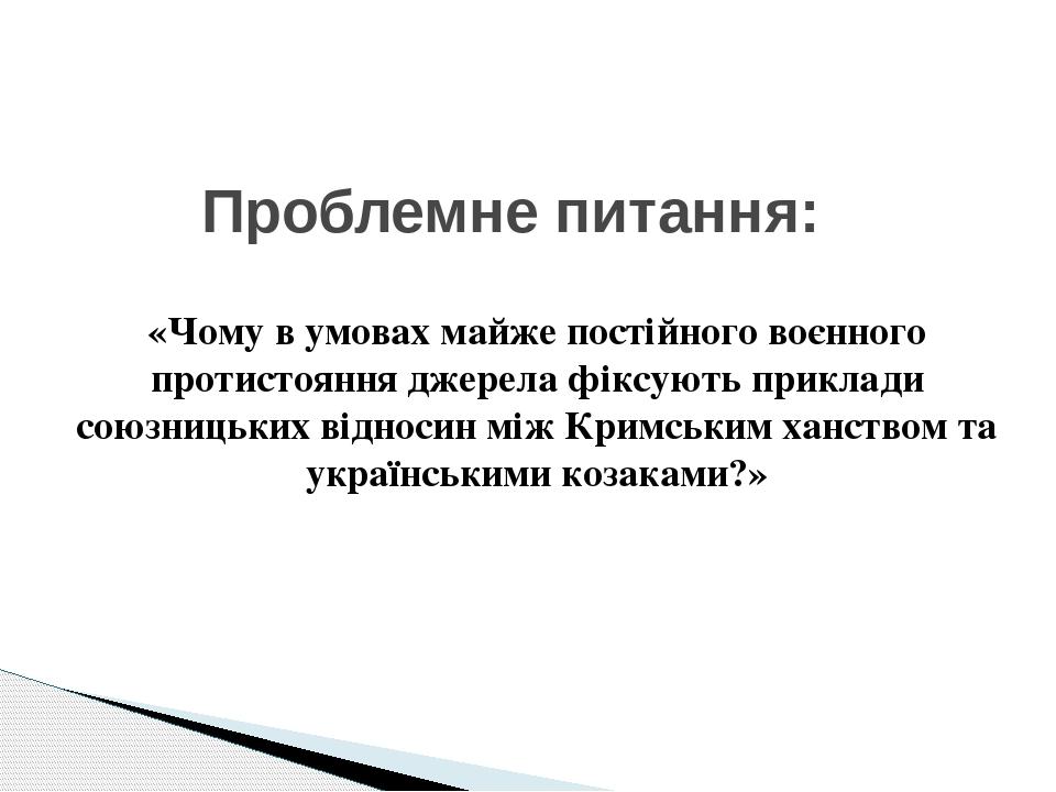 «Чому в умовах майже постійного воєнного протистояння джерела фіксують приклади союзницьких відносин між Кримським ханством та українськими козакам...