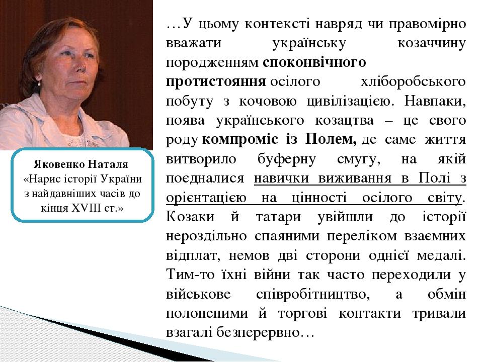 …У цьому контексті навряд чи правомірно вважати українську козаччину породженнямспоконвічного протистоянняосілого хліборобського побуту з кочовою...