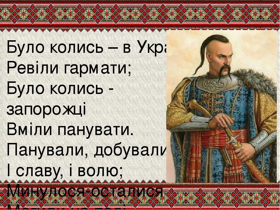 Було колись – в Україні, Ревіли гармати; Було колись - запорожці Вміли панувати. Панували, добували І славу, і волю; Минулося-осталися Могили на по...
