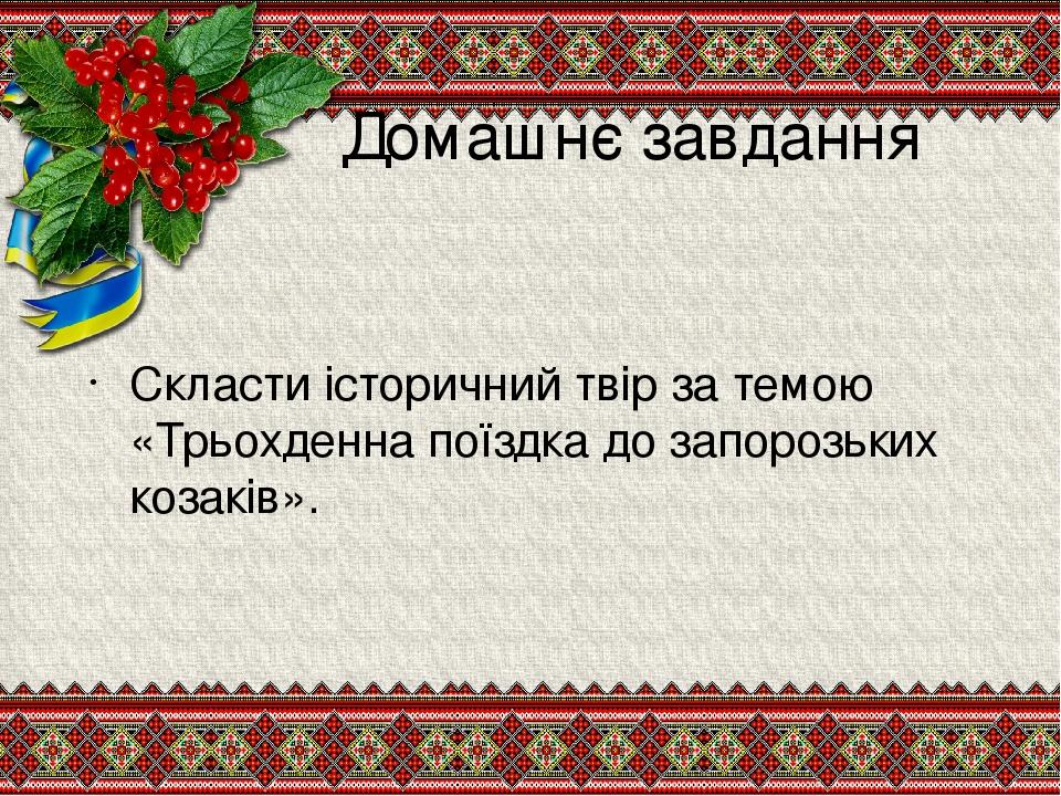 Домашнє завдання Скласти історичний твір за темою «Трьохденна поїздка до запорозьких козаків».