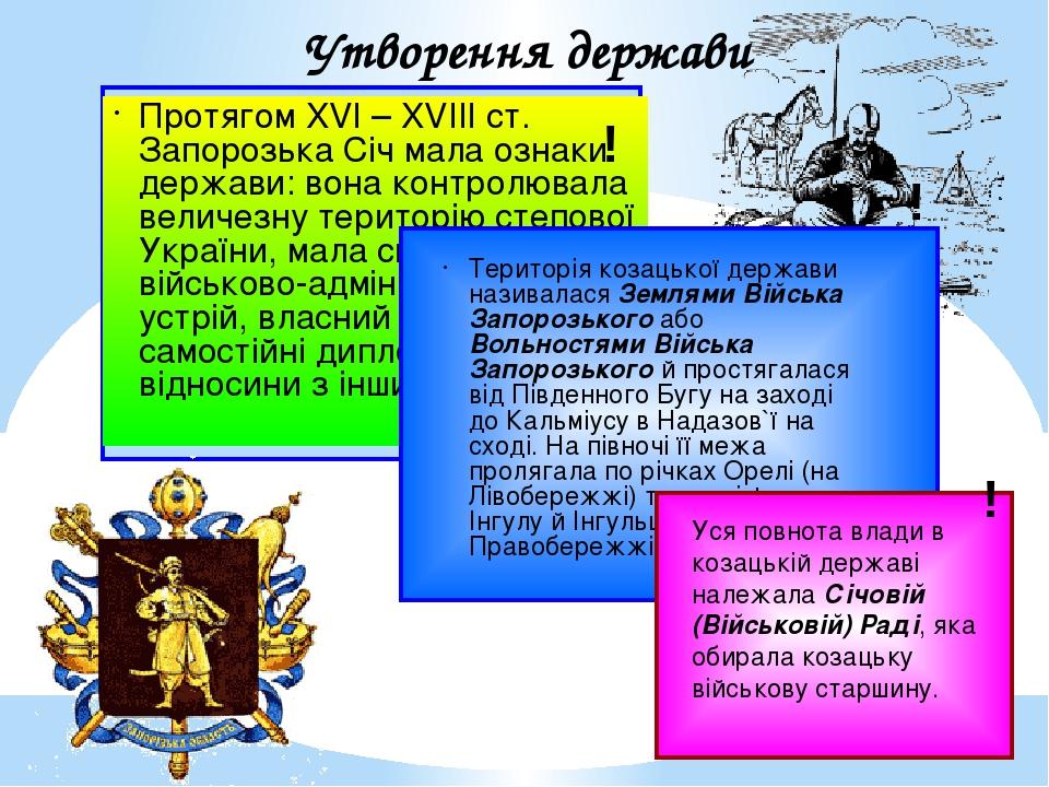 Протягом XVI – XVIIIст. Запорозька Січ мала ознаки держави: вона контролювала величезну територію степової України, мала свій уряд, військово-адмі...