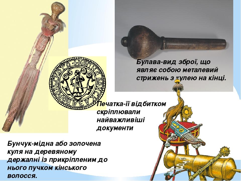 Бунчук-мідна або золочена куля на деревяному держалні із прикріпленим до нього пучком кінського волосся. Булава-вид зброї, що являє собою металевий...