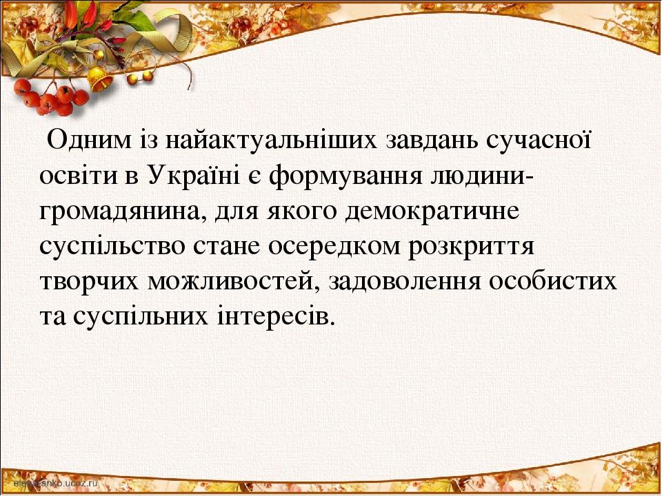 Одним із найактуальніших завдань сучасної освіти в Україні є формування людини-громадянина, для якого демократичне суспільство стане осередком розк...